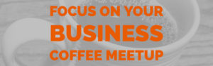 Focus on your Business Coffee Meetup