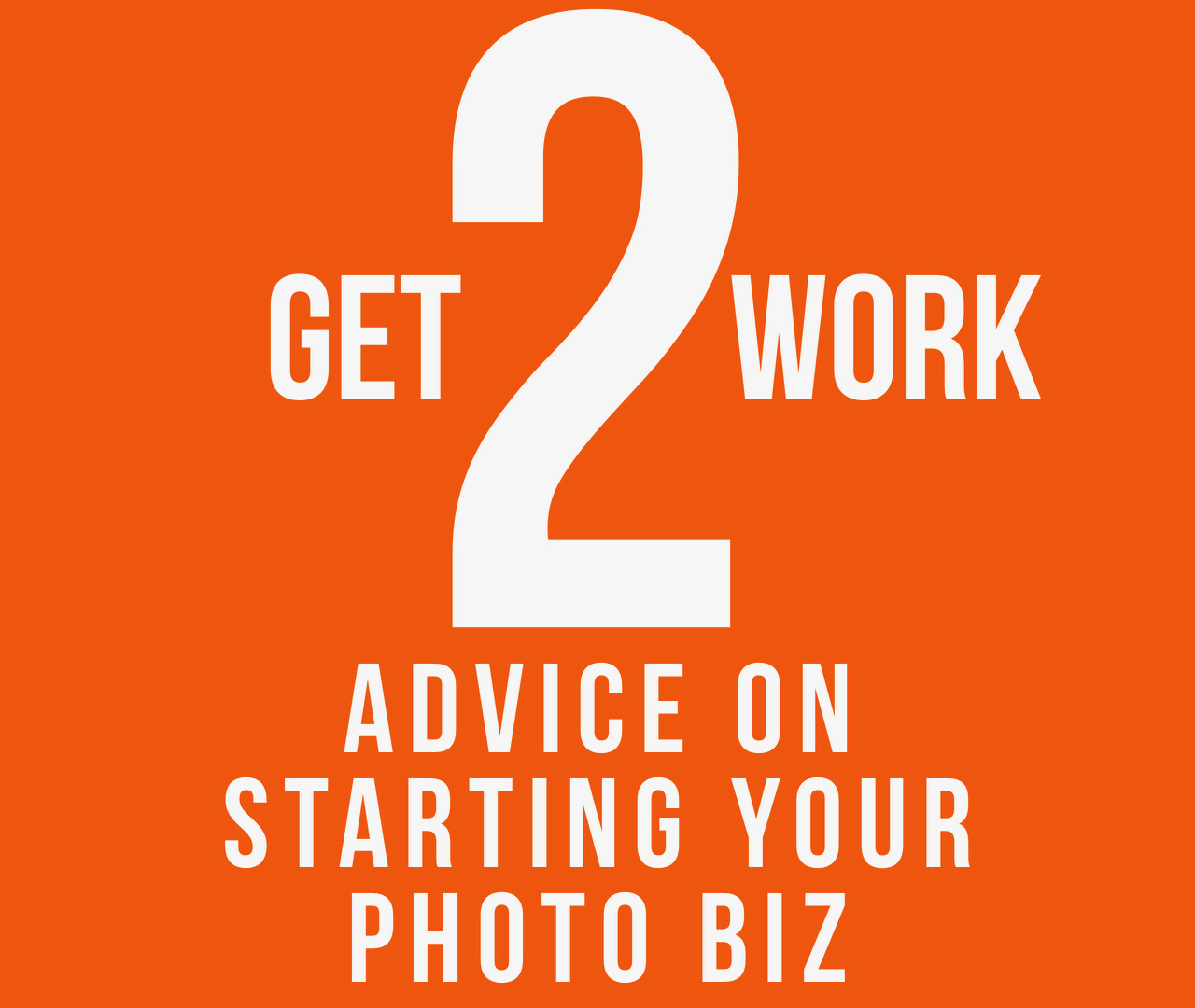 "Event promo: text says ""Get 2 Work: Advice on Starting Your Photo Biz"""